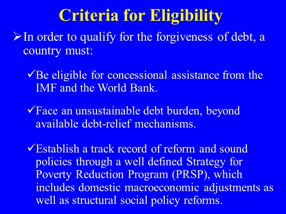 Criteria for Eligibility  In order to qualify for the forgiveness of debt, a country must: Be eligible for concessional assistance from the IMF and t