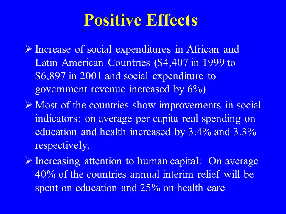 Positive Effects  Increase of social expenditures in African and Latin American Countries ($4,407 in 1999 to $6,897 in 2001 and social expenditure to