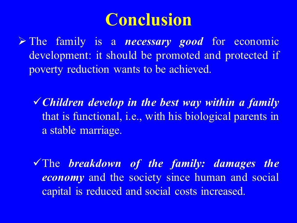 Conclusion  The family is a necessary good for economic development: it should be promoted and protected if poverty reduction wants to be achieved. C
