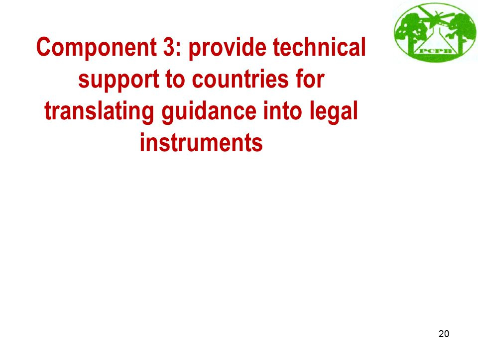 Component 3: provide technical support to countries for translating guidance into legal instruments 20
