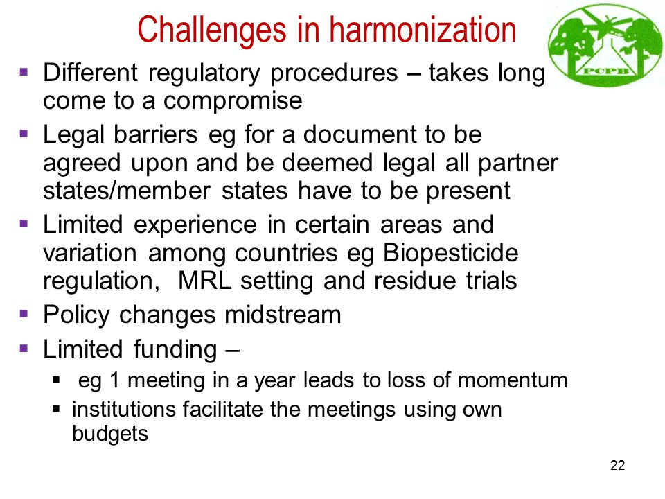 Challenges in harmonization  Different regulatory procedures – takes long come to a compromise  Legal barriers eg for a document to be agreed upon and be deemed legal all partner states/member states have to be present  Limited experience in certain areas and variation among countries eg Biopesticide regulation, MRL setting and residue trials  Policy changes midstream  Limited funding –  eg 1 meeting in a year leads to loss of momentum  institutions facilitate the meetings using own budgets 22