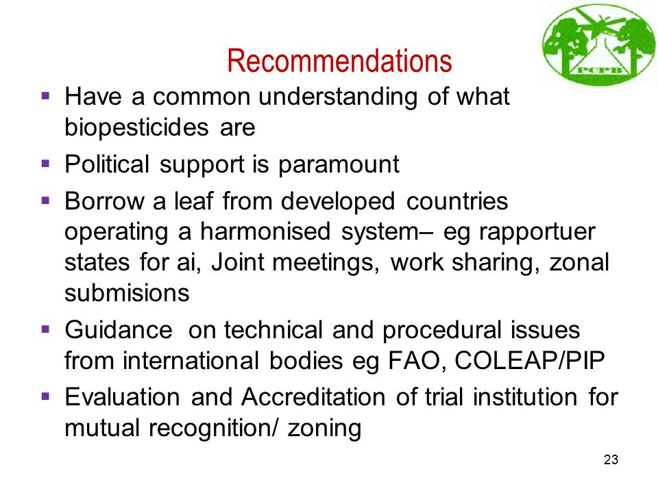 Recommendations  Have a common understanding of what biopesticides are  Political support is paramount  Borrow a leaf from developed countries operating a harmonised system– eg rapportuer states for ai, Joint meetings, work sharing, zonal submisions  Guidance on technical and procedural issues from international bodies eg FAO, COLEAP/PIP  Evaluation and Accreditation of trial institution for mutual recognition/ zoning 23