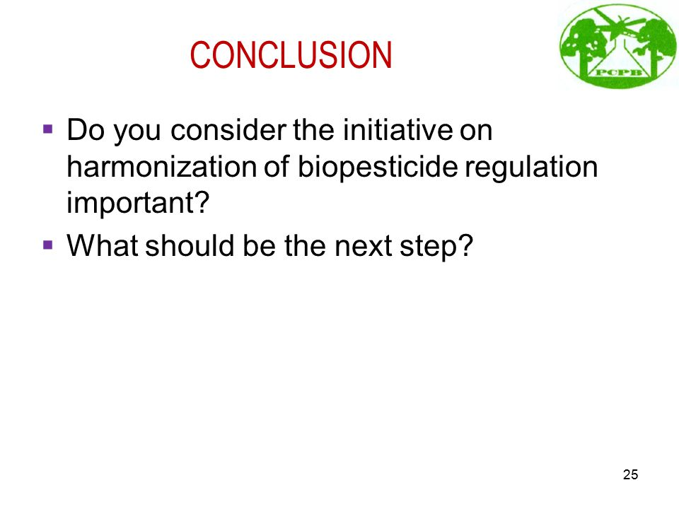 CONCLUSION  Do you consider the initiative on harmonization of biopesticide regulation important?  What should be the next step? 25