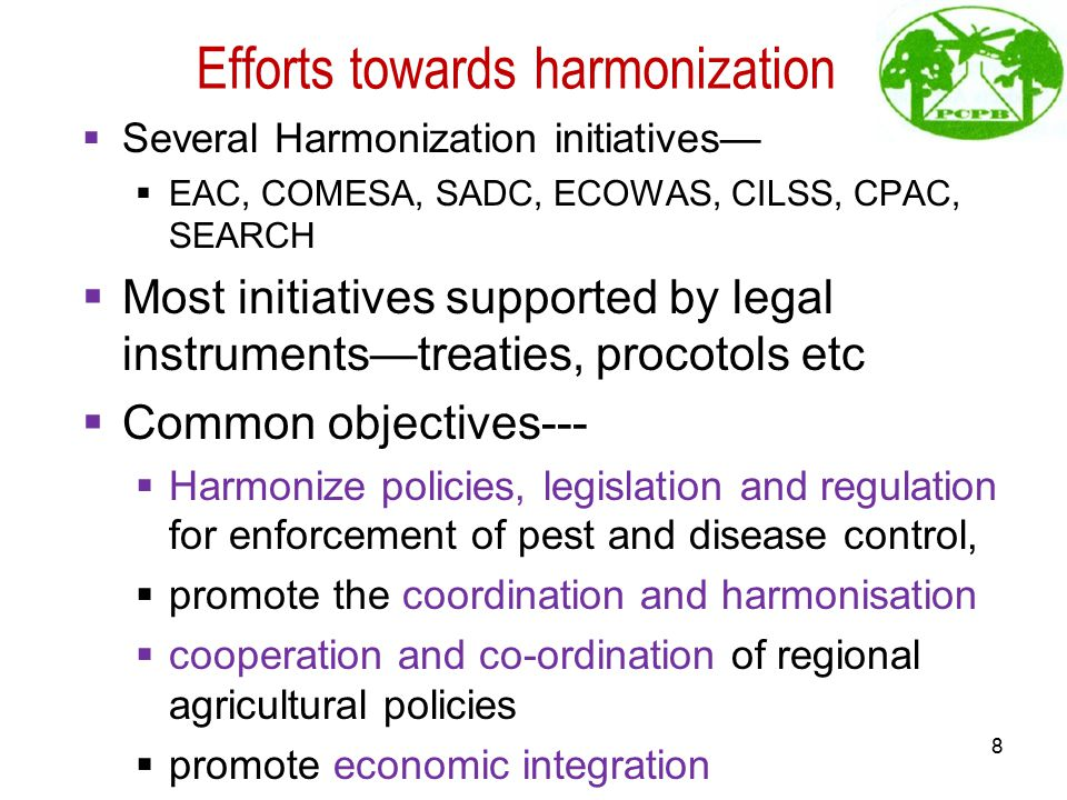 Efforts towards harmonization  Several Harmonization initiatives—  EAC, COMESA, SADC, ECOWAS, CILSS, CPAC, SEARCH  Most initiatives supported by legal instruments—treaties, procotols etc  Common objectives---  Harmonize policies, legislation and regulation for enforcement of pest and disease control,  promote the coordination and harmonisation  cooperation and co-ordination of regional agricultural policies  promote economic integration 8