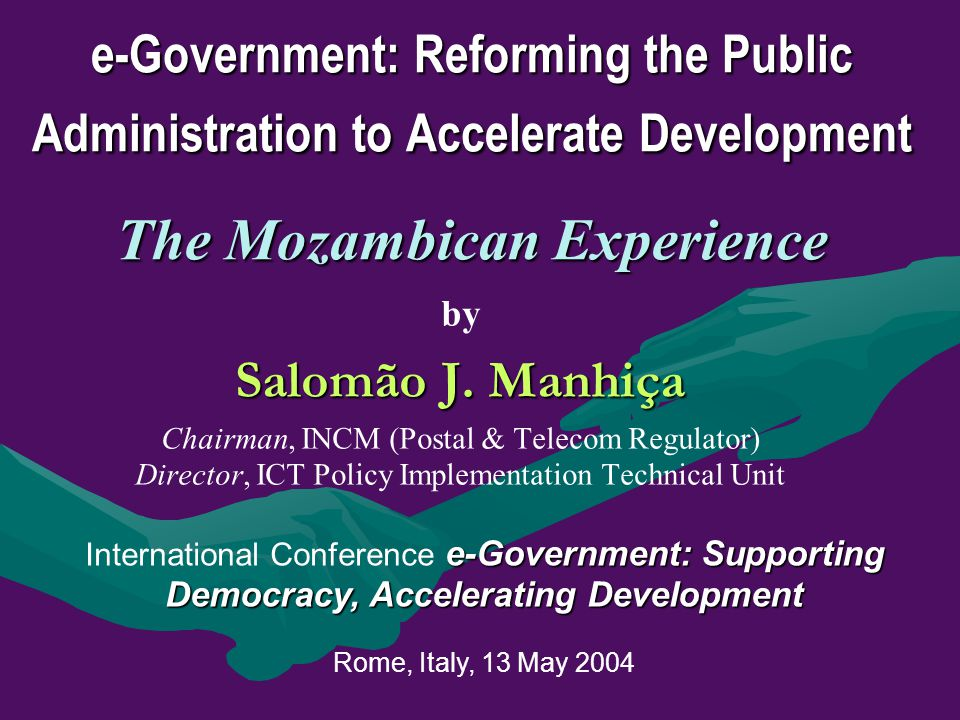 e-Government: Reforming the Public Administration to Accelerate Development The Mozambican Experience by Salomão J. Manhiça Chairman, INCM (Postal & T
