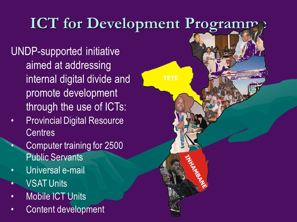 ICT for Development Programme TETE INHAMBANE UNDP-supported initiative aimed at addressing internal digital divide and promote development through the
