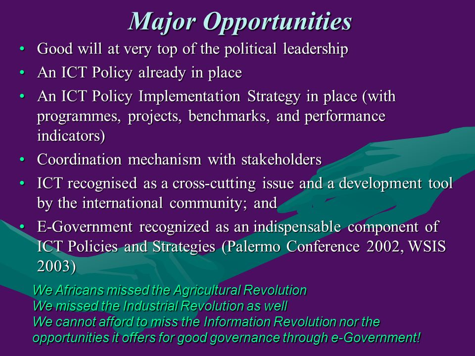 Major Opportunities Good will at very top of the political leadershipGood will at very top of the political leadership An ICT Policy already in placeAn ICT Policy already in place An ICT Policy Implementation Strategy in place (with programmes, projects, benchmarks, and performance indicators)An ICT Policy Implementation Strategy in place (with programmes, projects, benchmarks, and performance indicators) Coordination mechanism with stakeholdersCoordination mechanism with stakeholders ICT recognised as a cross-cutting issue and a development tool by the international community; andICT recognised as a cross-cutting issue and a development tool by the international community; and E-Government recognized as an indispensable component of ICT Policies and Strategies (Palermo Conference 2002, WSIS 2003)E-Government recognized as an indispensable component of ICT Policies and Strategies (Palermo Conference 2002, WSIS 2003) We Africans missed the Agricultural Revolution We missed the Industrial Revolution as well We cannot afford to miss the Information Revolution nor the opportunities it offers for good governance through e-Government!