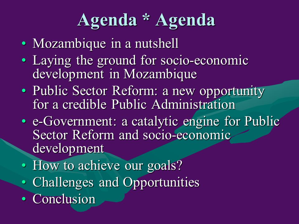 Agenda * Agenda Mozambique in a nutshellMozambique in a nutshell Laying the ground for socio-economic development in MozambiqueLaying the ground for socio-economic development in Mozambique Public Sector Reform: a new opportunity for a credible Public AdministrationPublic Sector Reform: a new opportunity for a credible Public Administration e-Government: a catalytic engine for Public Sector Reform and socio-economic developmente-Government: a catalytic engine for Public Sector Reform and socio-economic development How to achieve our goals How to achieve our goals.