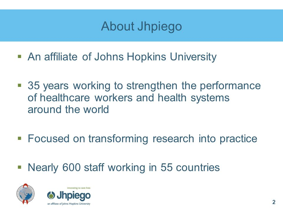 2 About Jhpiego  An affiliate of Johns Hopkins University  35 years working to strengthen the performance of healthcare workers and health systems around the world  Focused on transforming research into practice  Nearly 600 staff working in 55 countries