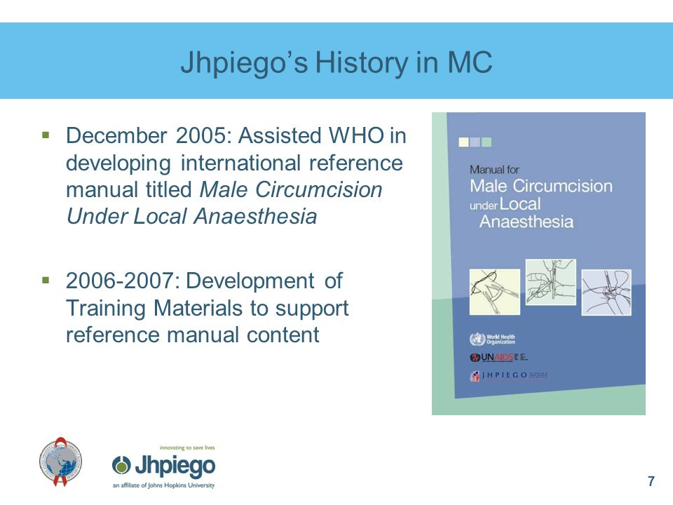 7 Jhpiego's History in MC  December 2005: Assisted WHO in developing international reference manual titled Male Circumcision Under Local Anaesthesia  2006-2007: Development of Training Materials to support reference manual content