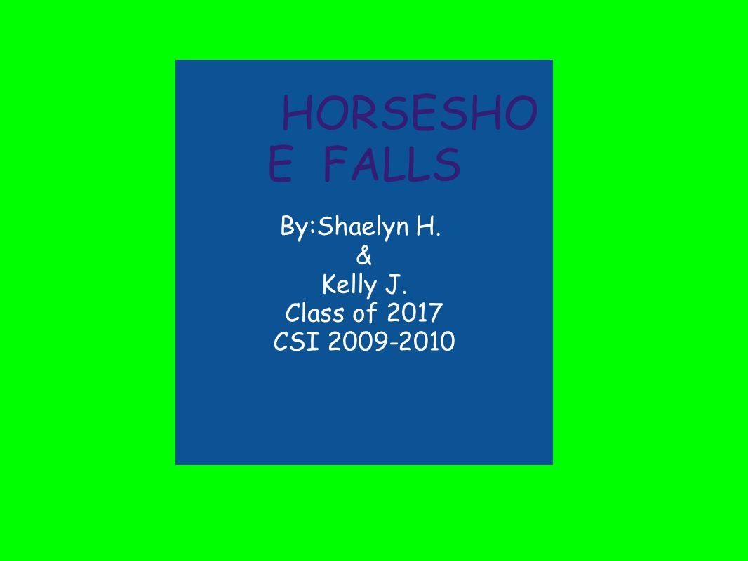 HORSESHO E FALLS By:Shaelyn H. & Kelly J. Class of 2017 CSI 2009-2010