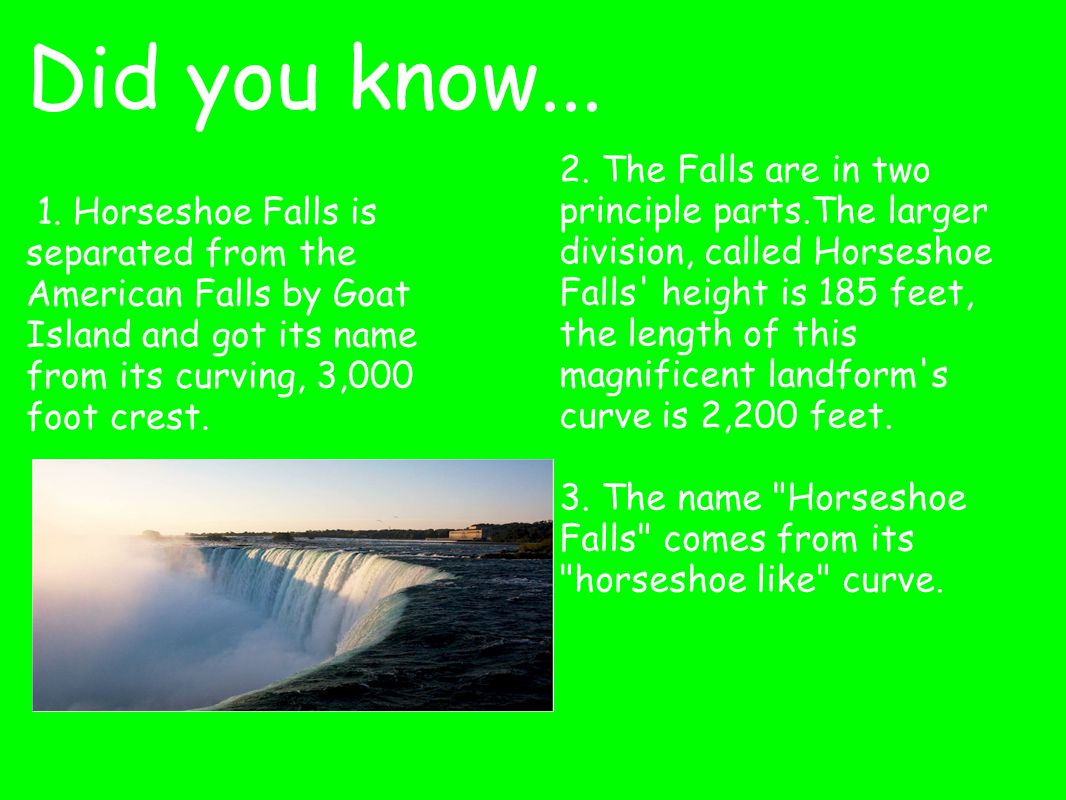 Did you know... 1. Horseshoe Falls is separated from the American Falls by Goat Island and got its name from its curving, 3,000 foot crest. 2. The Fal