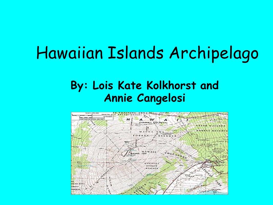 Hawaiian Islands Archipelago By: Lois Kate Kolkhorst and Annie Cangelosi