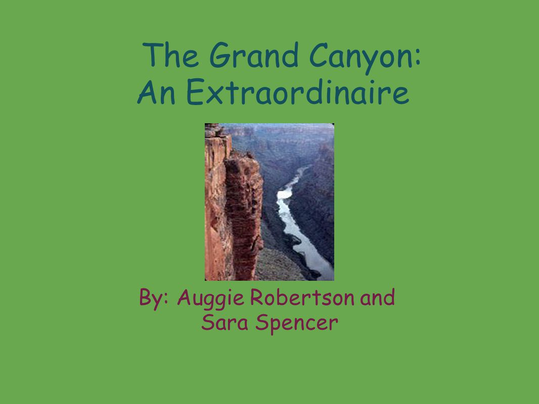 The Grand Canyon: An Extraordinaire By: Auggie Robertson and Sara Spencer