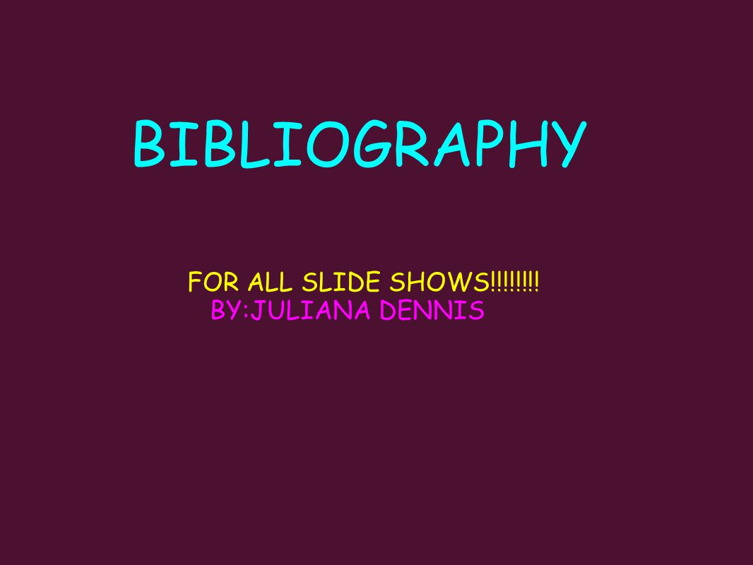 BIBLIOGRAPHY FOR ALL SLIDE SHOWS!!!!!!!! BY:JULIANA DENNIS