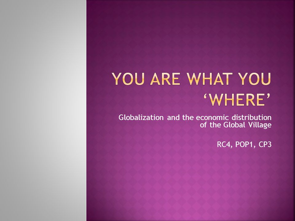 Globalization and the economic distribution of the Global Village RC4, POP1, CP3
