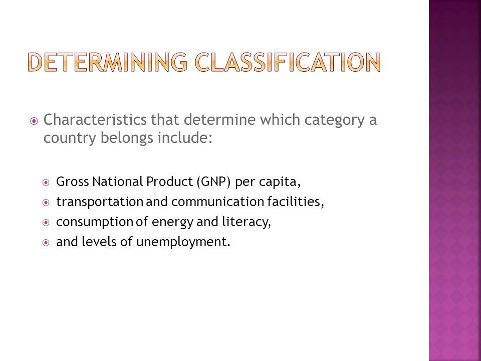  Characteristics that determine which category a country belongs include:  Gross National Product (GNP) per capita,  transportation and communicati