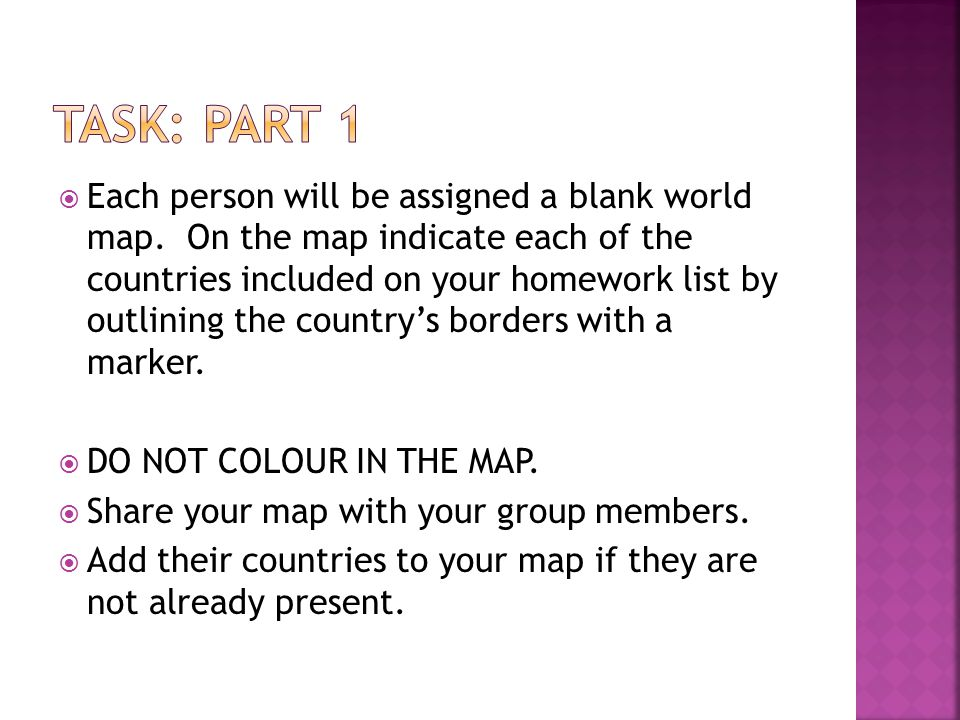  Each person will be assigned a blank world map. On the map indicate each of the countries included on your homework list by outlining the country's