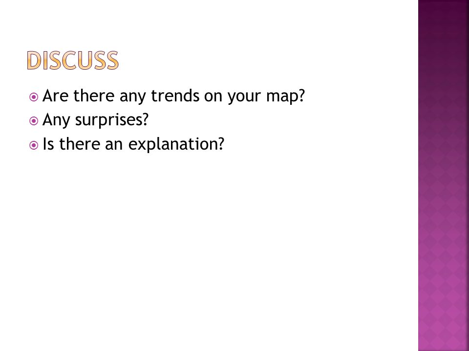  Are there any trends on your map?  Any surprises?  Is there an explanation?