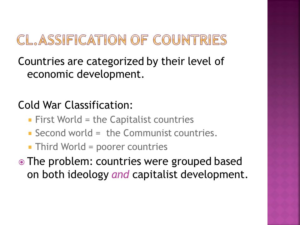 Countries are categorized by their level of economic development. Cold War Classification:  First World = the Capitalist countries  Second world = t