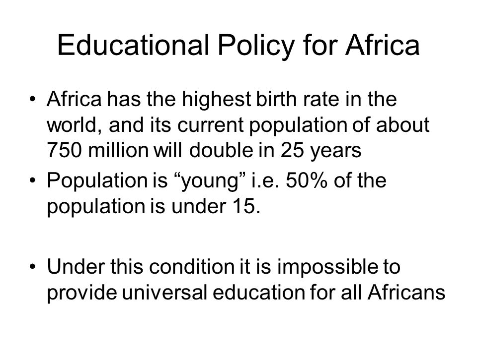 Educational Policy for Africa Africa has the highest birth rate in the world, and its current population of about 750 million will double in 25 years Population is young i.e.