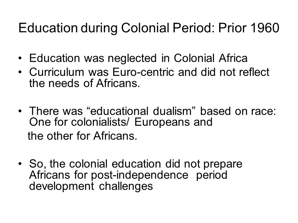 Education during Colonial Period: Prior 1960 Education was neglected in Colonial Africa Curriculum was Euro-centric and did not reflect the needs of Africans.