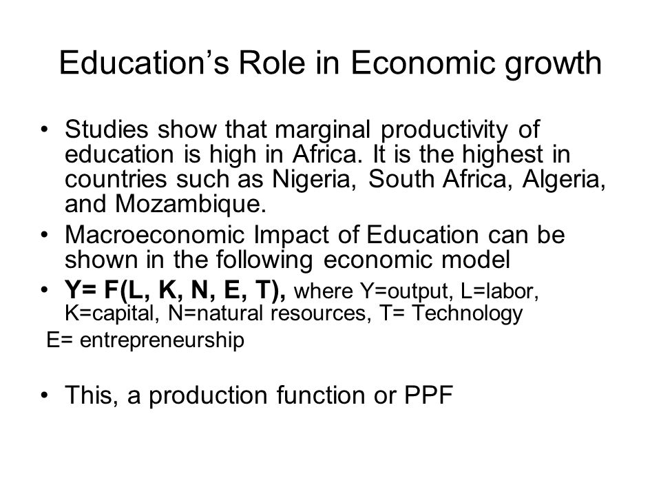 Education's Role in Economic growth Studies show that marginal productivity of education is high in Africa.