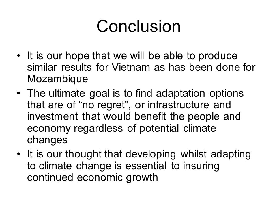 Conclusion It is our hope that we will be able to produce similar results for Vietnam as has been done for Mozambique The ultimate goal is to find adaptation options that are of no regret , or infrastructure and investment that would benefit the people and economy regardless of potential climate changes It is our thought that developing whilst adapting to climate change is essential to insuring continued economic growth