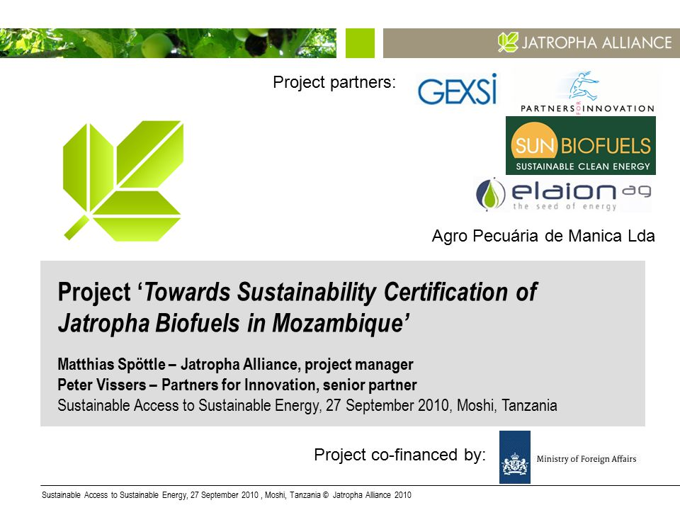Sustainable Access to Sustainable Energy, 27 September 2010, Moshi, Tanzania © Jatropha Alliance 20101 Project ' Towards Sustainability Certification of Jatropha Biofuels in Mozambique' Matthias Spöttle – Jatropha Alliance, project manager Peter Vissers – Partners for Innovation, senior partner Sustainable Access to Sustainable Energy, 27 September 2010, Moshi, Tanzania Agro Pecuária de Manica Lda Project co-financed by: Project partners: