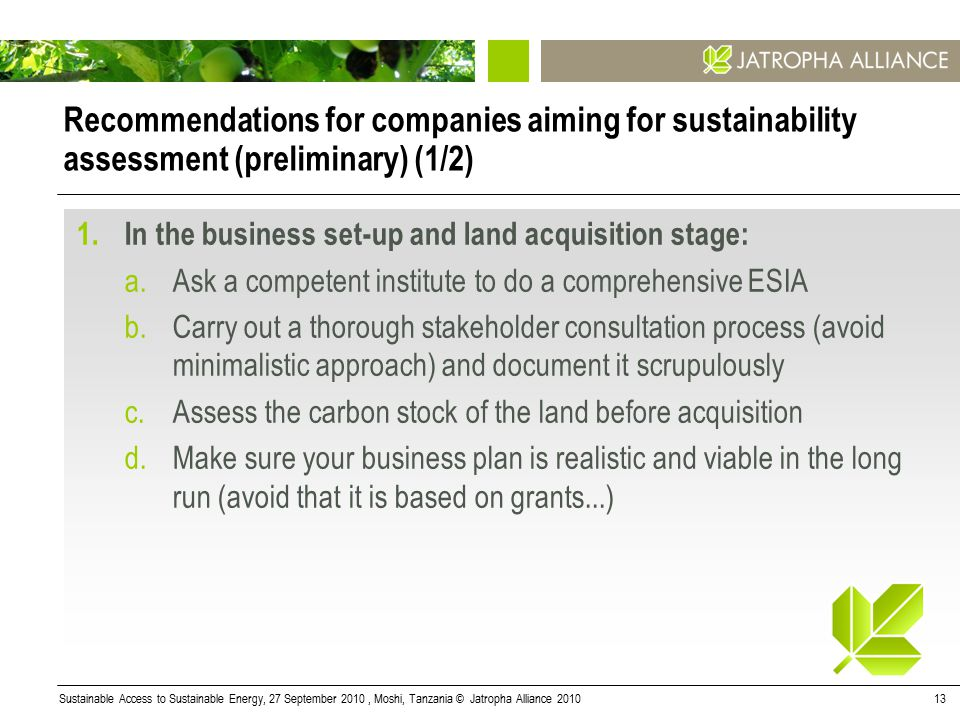 Sustainable Access to Sustainable Energy, 27 September 2010, Moshi, Tanzania © Jatropha Alliance 201013 Recommendations for companies aiming for sustainability assessment (preliminary) (1/2) 1.In the business set-up and land acquisition stage: a.Ask a competent institute to do a comprehensive ESIA b.Carry out a thorough stakeholder consultation process (avoid minimalistic approach) and document it scrupulously c.Assess the carbon stock of the land before acquisition d.Make sure your business plan is realistic and viable in the long run (avoid that it is based on grants...)
