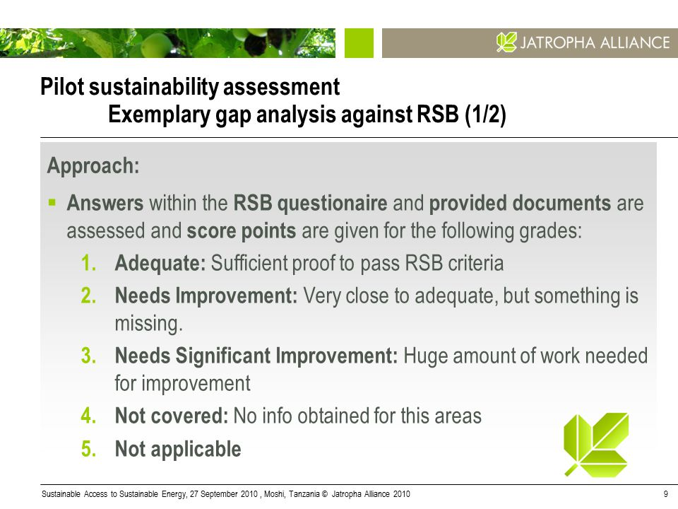 Sustainable Access to Sustainable Energy, 27 September 2010, Moshi, Tanzania © Jatropha Alliance 20109 Pilot sustainability assessment Exemplary gap analysis against RSB (1/2) Approach:  Answers within the RSB questionaire and provided documents are assessed and score points are given for the following grades: 1.