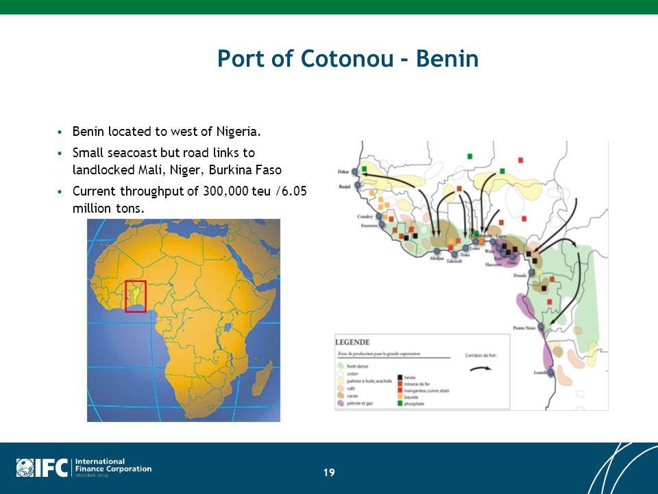 Port of Cotonou - Benin Benin located to west of Nigeria. Small seacoast but road links to landlocked Mali, Niger, Burkina Faso Current throughput of