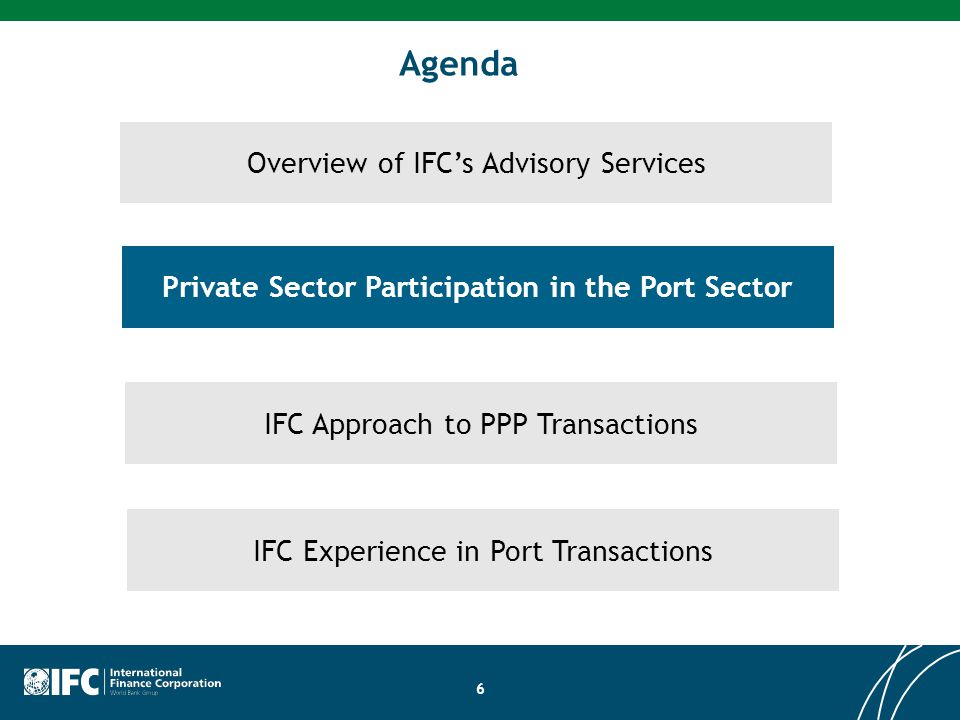 6 Overview of IFC's Advisory Services Private Sector Participation in the Port Sector Agenda IFC Approach to PPP Transactions IFC Experience in Port T