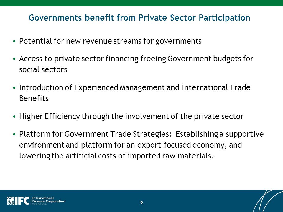 9 Governments benefit from Private Sector Participation Potential for new revenue streams for governments Access to private sector financing freeing G
