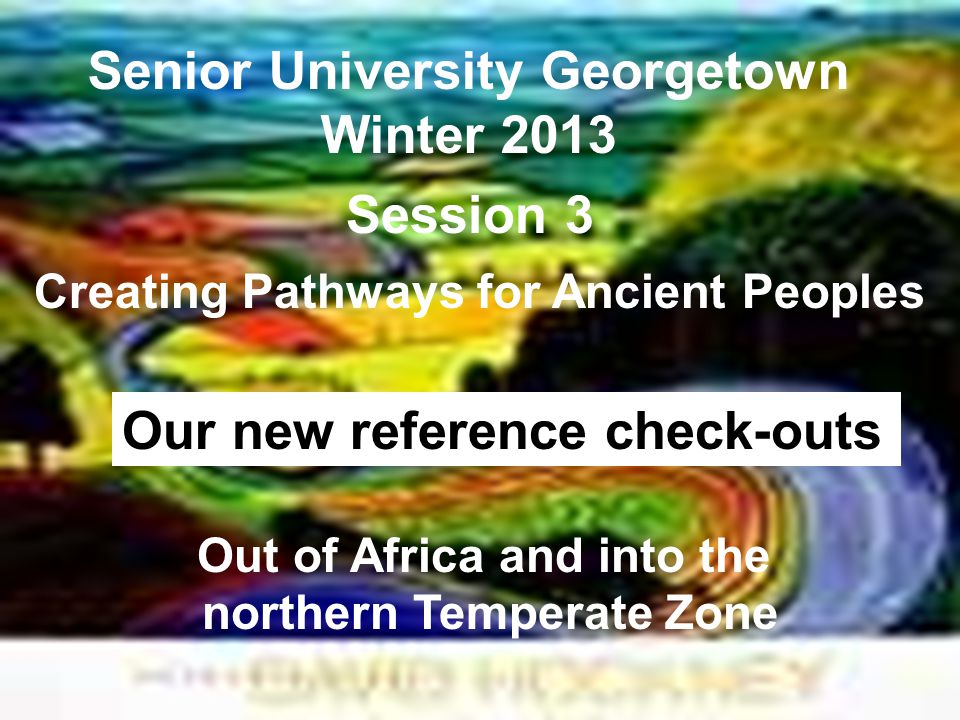 Senior University Georgetown Winter 2013 Creating Pathways for Ancient Peoples Session 3 Out of Africa and into the northern Temperate Zone Our new reference check-outs