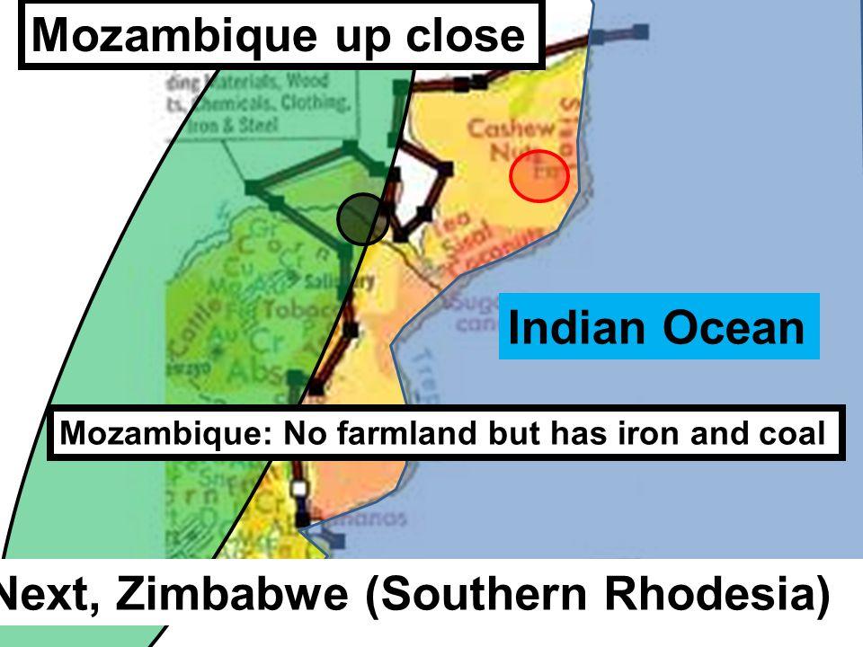 Mozambique up close Indian Ocean Mozambique: No farmland but has iron and coal Next, Zimbabwe (Southern Rhodesia)