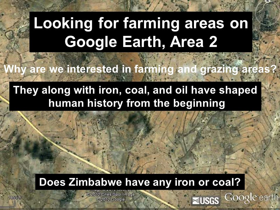 Looking for farming areas on Google Earth, Area 2 Why are we interested in farming and grazing areas? They along with iron, coal, and oil have shaped