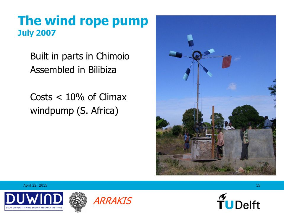 ARRAKIS The wind rope pump July 2007 April 22, 201515 Built in parts in Chimoio Assembled in Bilibiza Costs < 10% of Climax windpump (S. Africa)