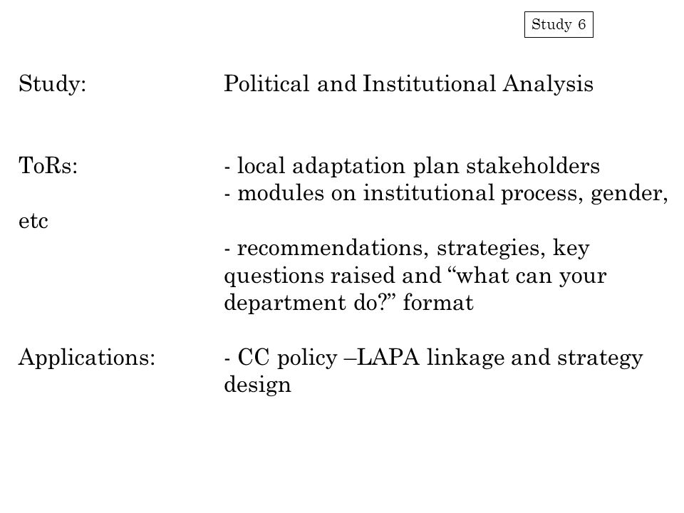 Study 6 Study:Political and Institutional Analysis ToRs:- local adaptation plan stakeholders - modules on institutional process, gender, etc - recommendations, strategies, key questions raised and what can your department do format Applications:- CC policy –LAPA linkage and strategy design