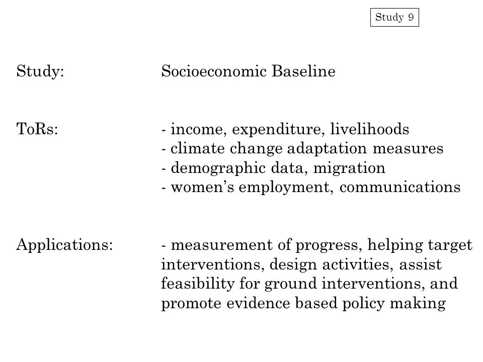 Study 9 Study:Socioeconomic Baseline ToRs:- income, expenditure, livelihoods - climate change adaptation measures - demographic data, migration - wome