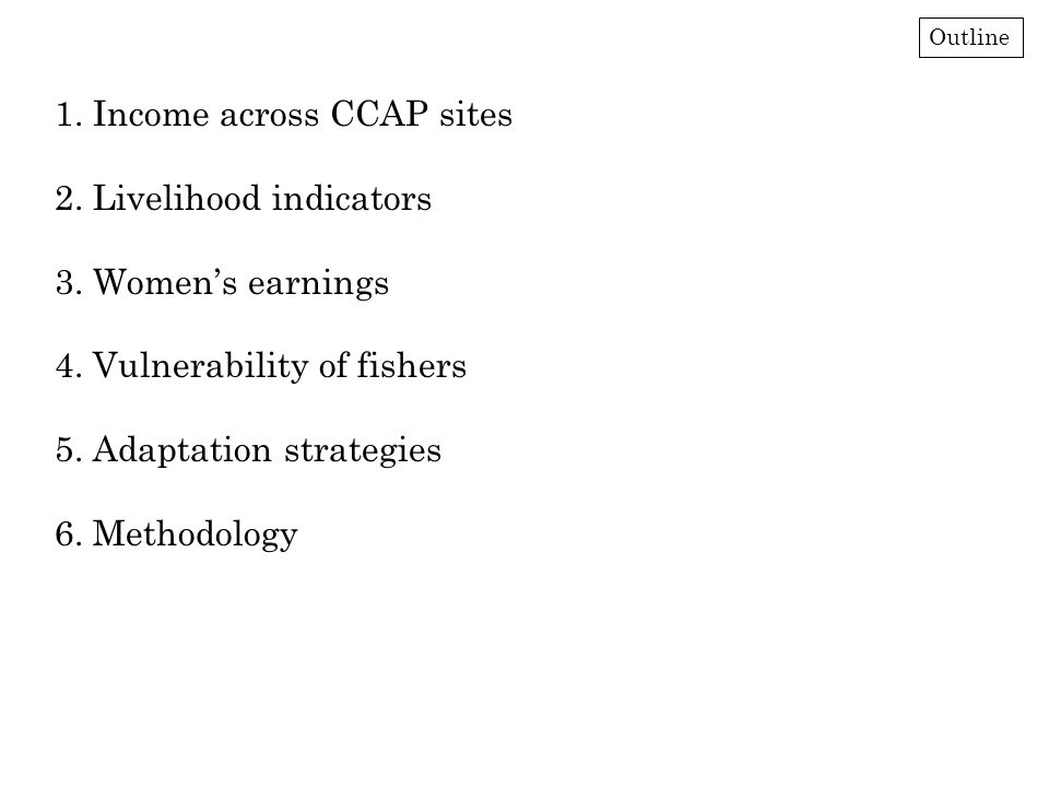 1. Income across CCAP sites 2. Livelihood indicators 3. Women's earnings 4. Vulnerability of fishers 5. Adaptation strategies 6. Methodology Outline