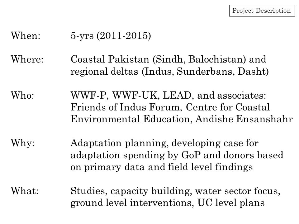 Project Description When:5-yrs (2011-2015) Where:Coastal Pakistan (Sindh, Balochistan) and regional deltas (Indus, Sunderbans, Dasht) Who:WWF-P, WWF-UK, LEAD, and associates: Friends of Indus Forum, Centre for Coastal Environmental Education, Andishe Ensanshahr Why:Adaptation planning, developing case for adaptation spending by GoP and donors based on primary data and field level findings What:Studies, capacity building, water sector focus, ground level interventions, UC level plans