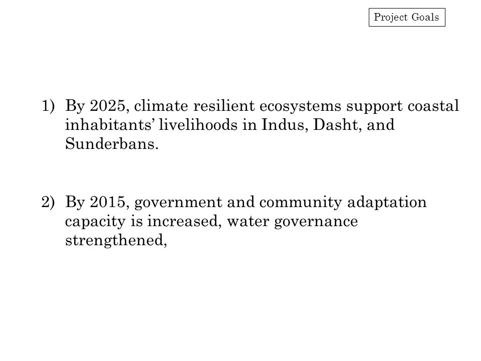 Project Goals 1)By 2025, climate resilient ecosystems support coastal inhabitants' livelihoods in Indus, Dasht, and Sunderbans.