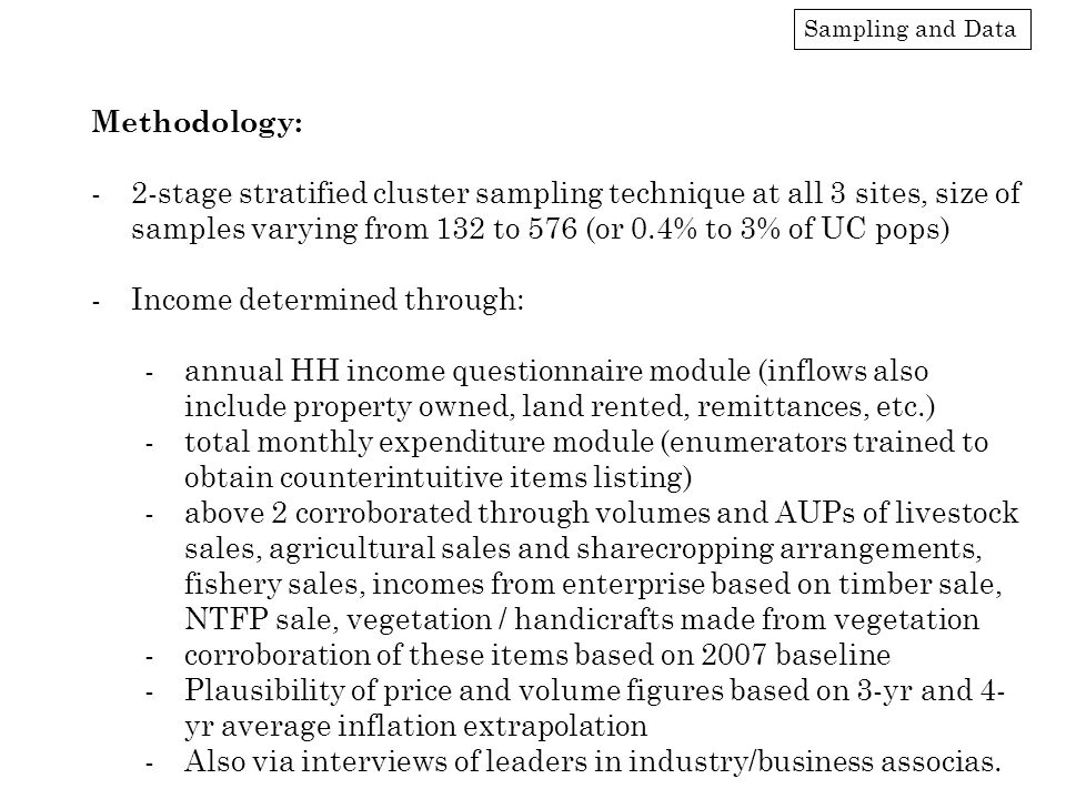 Sampling and Data Methodology: -2-stage stratified cluster sampling technique at all 3 sites, size of samples varying from 132 to 576 (or 0.4% to 3% of UC pops) -Income determined through: -annual HH income questionnaire module (inflows also include property owned, land rented, remittances, etc.) -total monthly expenditure module (enumerators trained to obtain counterintuitive items listing) -above 2 corroborated through volumes and AUPs of livestock sales, agricultural sales and sharecropping arrangements, fishery sales, incomes from enterprise based on timber sale, NTFP sale, vegetation / handicrafts made from vegetation -corroboration of these items based on 2007 baseline -Plausibility of price and volume figures based on 3-yr and 4- yr average inflation extrapolation -Also via interviews of leaders in industry/business associas.