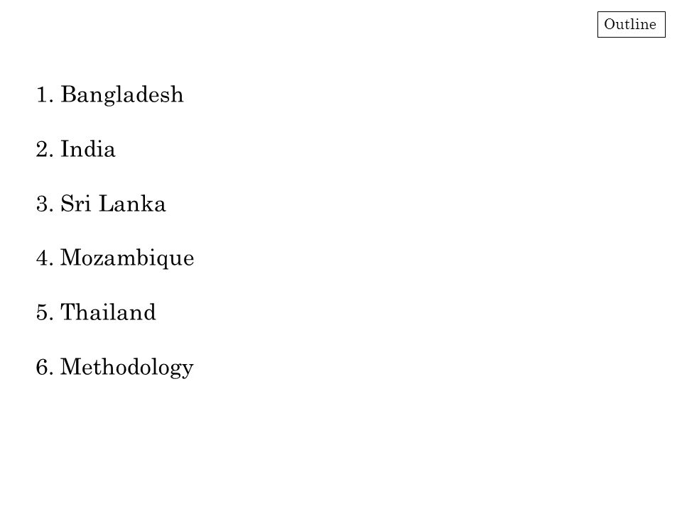 1. Bangladesh 2. India 3. Sri Lanka 4. Mozambique 5. Thailand 6. Methodology Outline