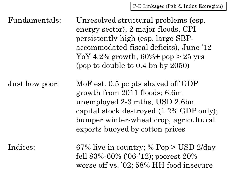 P-E Linkages (Pak & Indus Ecoregion) Fundamentals:Unresolved structural problems (esp. energy sector), 2 major floods, CPI persistently high (esp. lar