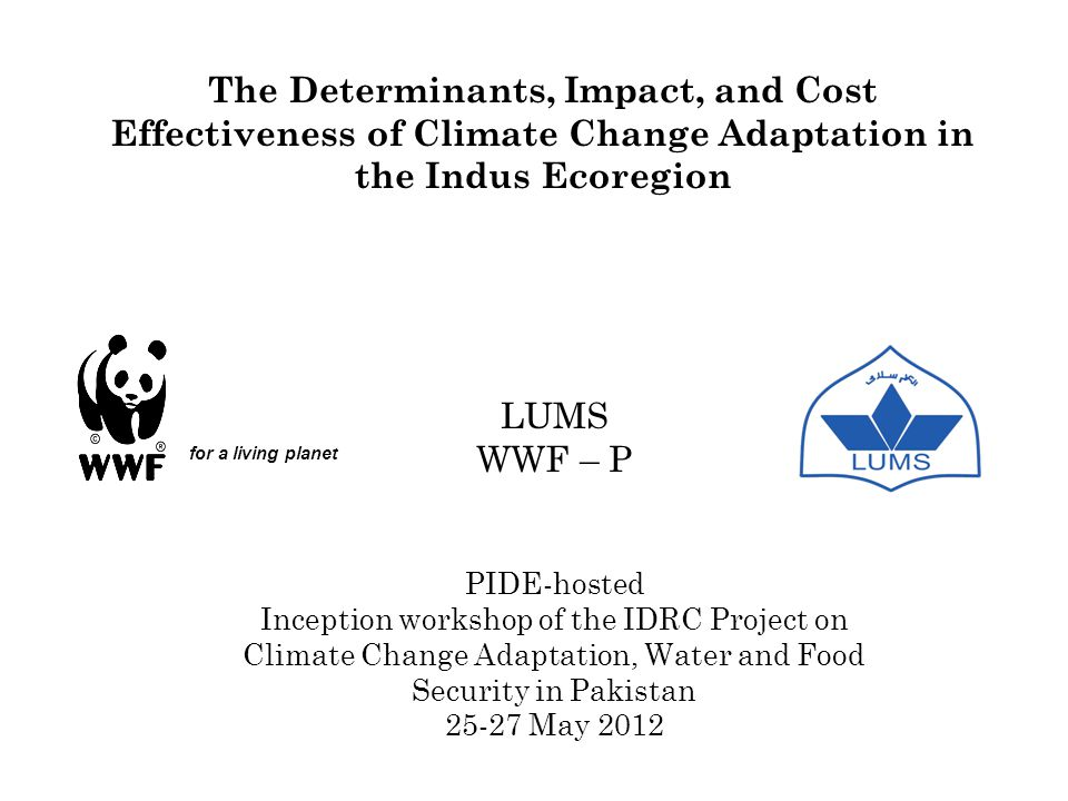 The Determinants, Impact, and Cost Effectiveness of Climate Change Adaptation in the Indus Ecoregion LUMS WWF – P PIDE-hosted Inception workshop of the IDRC Project on Climate Change Adaptation, Water and Food Security in Pakistan 25-27 May 2012 for a living planet