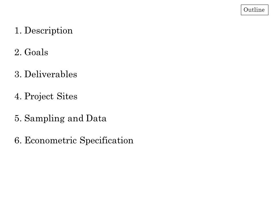 1. Description 2. Goals 3. Deliverables 4. Project Sites 5. Sampling and Data 6. Econometric Specification Outline