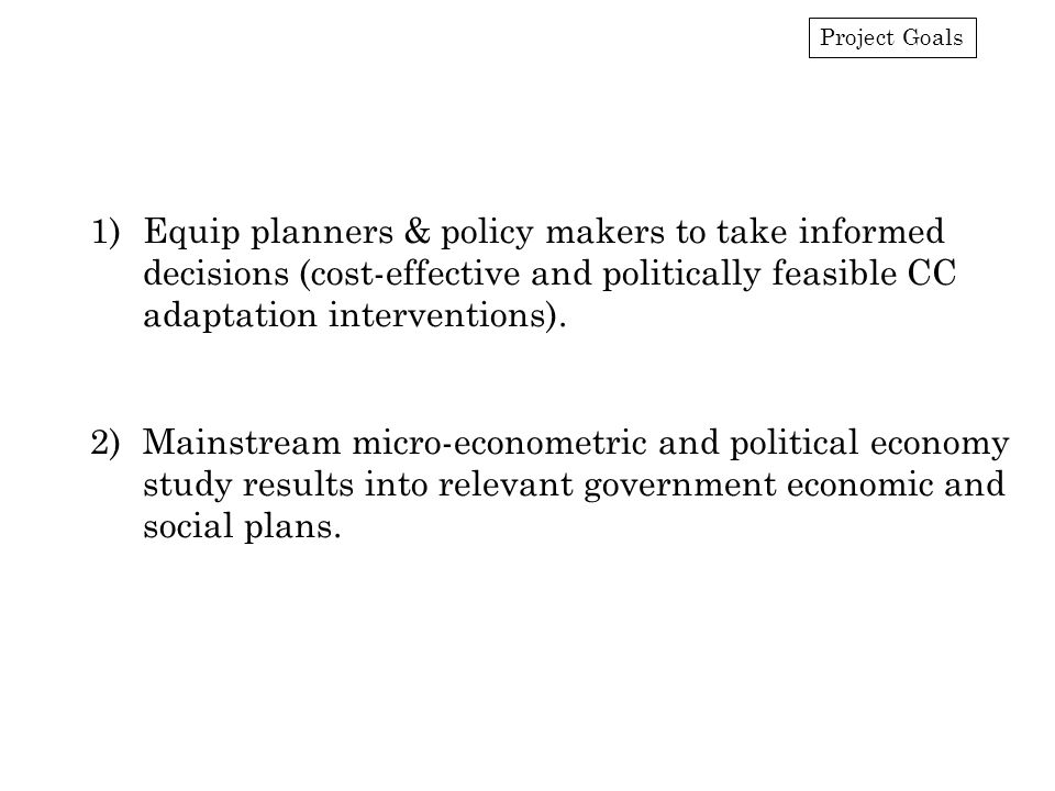Project Goals 1)Equip planners & policy makers to take informed decisions (cost-effective and politically feasible CC adaptation interventions).