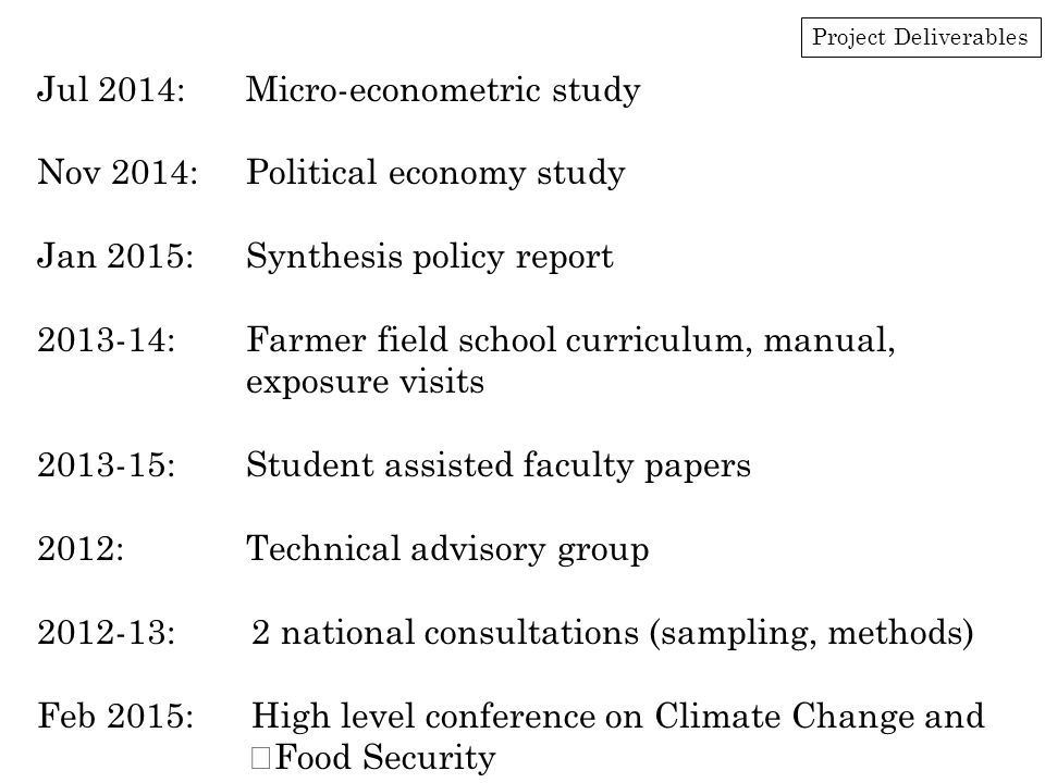 Project Deliverables Jul 2014:Micro-econometric study Nov 2014:Political economy study Jan 2015:Synthesis policy report 2013-14:Farmer field school cu